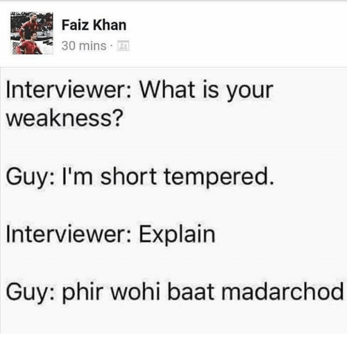 Memes, What Is, and 🤖: Faiz Khan  30 mins  Interviewer: What is your  weakness?  Guy: I'm short tempered  Interviewer: Explain  Guy: phir wohi baat madarchod