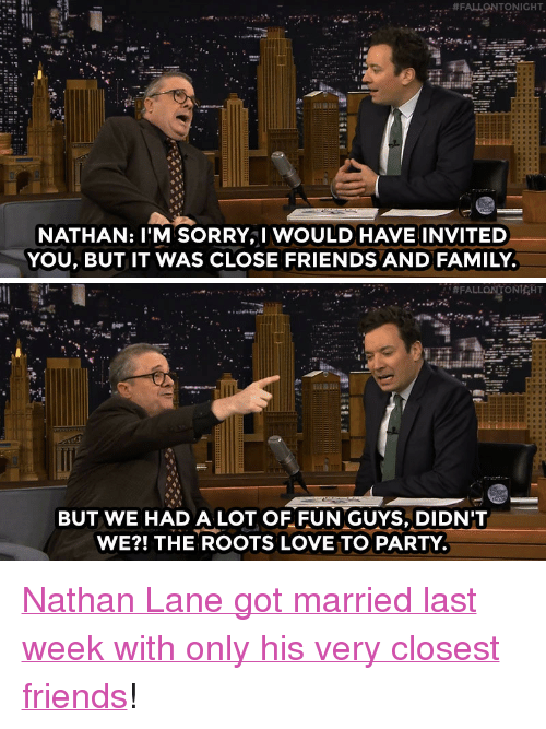 "Sorry: FAJONTONIGHT  NATHAN: I'M SORRY,I WOULD HAVE INVITED  YOU, BUT IT WAS CLOSE FRIENDS AND FAMILY   : #FALLON,TONIGHT  BUT WE HAD A LOT OF FUN GUYS, DIDN'T  WE?! THE ROOTS LOVE TO PARTY <p><a href=""http://www.nbc.com/the-tonight-show/video/nathan-lane-finally-married-his-starter-husband/2944138"" target=""_blank"">Nathan Lane got married last week with only his very closest friends</a>!<br/></p>"