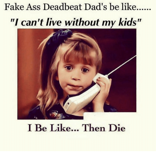 """deadbeat dad: Fake Ass Deadbeat Dad's be like  """"I can't live without my kids""""  I Be Like... Then Die"""