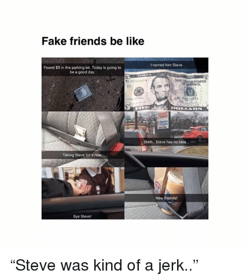 "Be Like, Fake, and Memes: Fake friends be like  I named him Steve  Found $5 in the parking lot. Today is going to  be a good day.  0669 A  Shhh.. Steve has no idea...  Taking Steve for a ride  New friends!  Bye Steve! ""Steve was kind of a jerk.."""