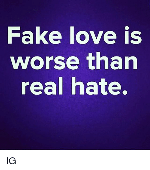 fake love: Fake love is  worse than  real hate. IG