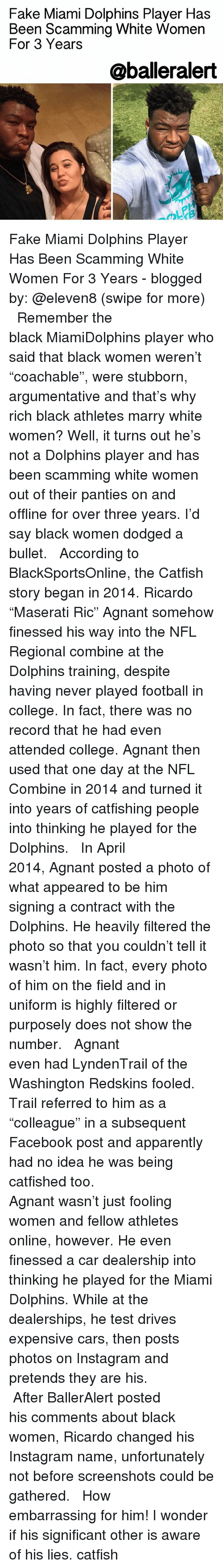 "Memes, 🤖, and Miami: Fake Miami Dolphins Player Has  Been Scamming White Women  For 3 Years  @balleralert Fake Miami Dolphins Player Has Been Scamming White Women For 3 Years - blogged by: @eleven8 (swipe for more) ⠀⠀⠀⠀⠀⠀⠀⠀⠀ ⠀⠀⠀⠀⠀⠀⠀⠀⠀ Remember the black MiamiDolphins player who said that black women weren't ""coachable"", were stubborn, argumentative and that's why rich black athletes marry white women? Well, it turns out he's not a Dolphins player and has been scamming white women out of their panties on and offline for over three years. I'd say black women dodged a bullet. ⠀⠀⠀⠀⠀⠀⠀⠀⠀ ⠀⠀⠀⠀⠀⠀⠀⠀⠀ According to BlackSportsOnline, the Catfish story began in 2014. Ricardo ""Maserati Ric"" Agnant somehow finessed his way into the NFL Regional combine at the Dolphins training, despite having never played football in college. In fact, there was no record that he had even attended college. Agnant then used that one day at the NFL Combine in 2014 and turned it into years of catfishing people into thinking he played for the Dolphins. ⠀⠀⠀⠀⠀⠀⠀⠀⠀ ⠀⠀⠀⠀⠀⠀⠀⠀⠀ In April 2014, Agnant posted a photo of what appeared to be him signing a contract with the Dolphins. He heavily filtered the photo so that you couldn't tell it wasn't him. In fact, every photo of him on the field and in uniform is highly filtered or purposely does not show the number. ⠀⠀⠀⠀⠀⠀⠀⠀⠀ ⠀⠀⠀⠀⠀⠀⠀⠀⠀ Agnant even had LyndenTrail of the Washington Redskins fooled. Trail referred to him as a ""colleague"" in a subsequent Facebook post and apparently had no idea he was being catfished too. ⠀⠀⠀⠀⠀⠀⠀⠀⠀ ⠀⠀⠀⠀⠀⠀⠀⠀⠀ Agnant wasn't just fooling women and fellow athletes online, however. He even finessed a car dealership into thinking he played for the Miami Dolphins. While at the dealerships, he test drives expensive cars, then posts photos on Instagram and pretends they are his. ⠀⠀⠀⠀⠀⠀⠀⠀⠀ ⠀⠀⠀⠀⠀⠀⠀⠀⠀ After BallerAlert posted his comments about black women, Ricardo changed his Instagram name, unfortunately not before screenshots could be gathered. ⠀⠀⠀⠀⠀⠀⠀⠀⠀ ⠀⠀⠀⠀⠀⠀⠀⠀⠀ How embarrassing for him! I wonder if his significant other is aware of his lies. catfish"