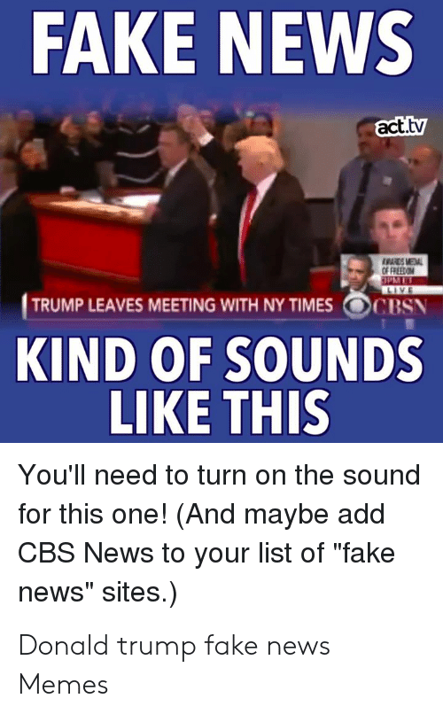 """Donald Trump Fake: FAKE NEWS  act.tv  ESMEAL  OF FREEOM  aPM ET  LIVE  TRUMP LEAVES MEETING WITH NY TIMES  CBSN  KIND OF SOUNDS  LIKE THIS  You'll need to turn on the sound  for this one! (And maybe add  CBS News to your list of """"fake  news"""" sites.) Donald trump fake news Memes"""