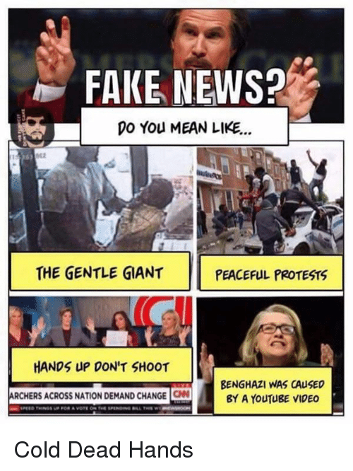 Dead Hand: FAKE NEWS?  DO You MEAN LIKE...  THE GENTLE GIANT  PEACEFUL PROTESTS  HANDS UP DON'T SHOOT  BENGHAZI WAS CAUSED  ARCHERS ACROss NATION DEMAND CHANGE CN  BY A YouTugE VIDEO Cold Dead Hands