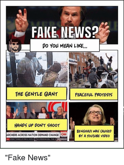 "Fake, Memes, and Protest: FAKE NEWS?  DO You MEAN LIKE...  THE GENTLE GIANT  PEACEFUL PROTESTS  HANDS UP DON'T SHOOT  BENGHAZI WAS CAUSED  ARCHERS ACROSS NATION DEMAND CHANGE  ON BY A YouTUBE VIDEO  aan SPEED THINGS UP FOR A VOTE ON THE SPENDING BILL THII W ""Fake News"""