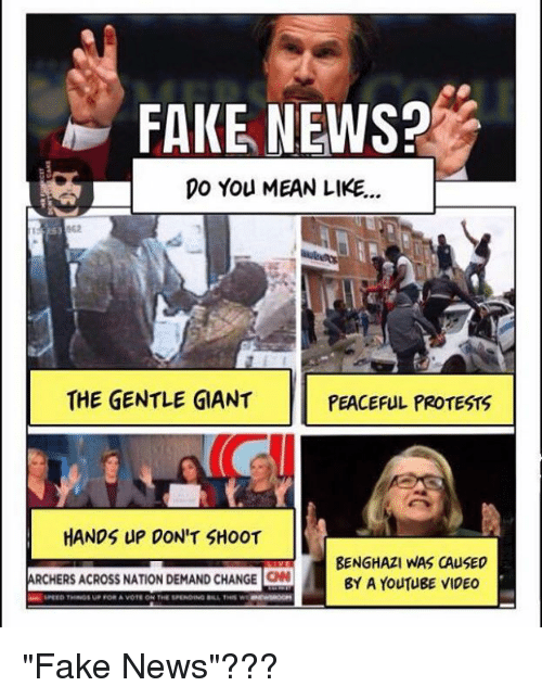 "Fake, Memes, and Protest: FAKE NEWS?  DO You MEAN LIKE...  THE GENTLE GIANT  PEACEFUL PROTESTS  HANDS UP DON'T SHOOT  BENGHAZI WAS CAUSED  ARCHERS ACROSS NATION DEMAND CHANGE ONd  BY A YouTUBE VIDEO  SPEED THINGS VP FOR A VOTE ON THE SPENDING A THIS WI ""Fake News""???"