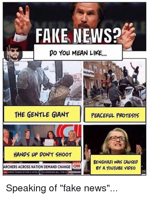 "Memes, Protest, and Archer: FAKE NEWS?  DO You MEAN LIKE...  THE GENTLE GIANT  PEACEFUL PROTESTS  HANDS UP DON'T SHOOT  BENGHAZI WAS CAUSED  ARCHERS ACROSS NATION DEMAND CHANGE  ON BY A YOUTUBE VIDEO Speaking of ""fake news""..."