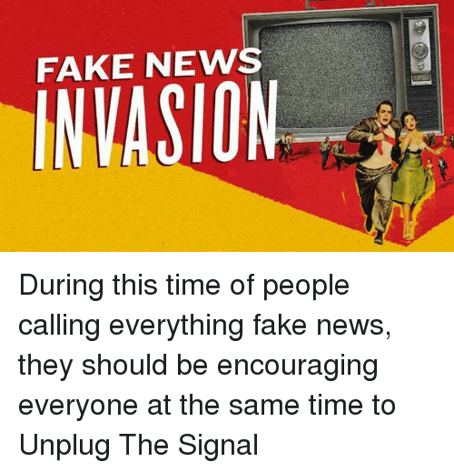 Fake, Memes, and News: FAKE NEWS During this time of people calling everything fake news, they should be encouraging everyone at the same time to Unplug The Signal