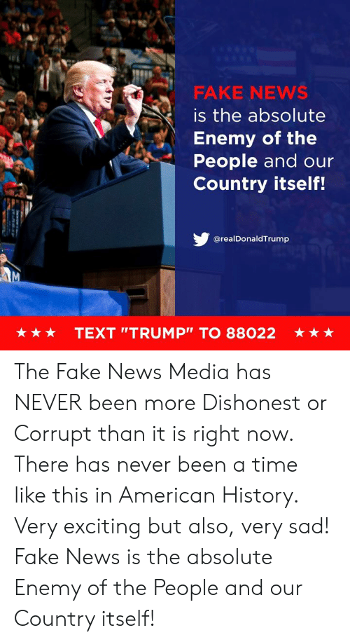 "Fake, News, and American: FAKE NEWS  is the absolute  Enemy of the  People and our  Country itself!  @realDonaldTrump  ★ ★ ★  TEXT ""TRUMP"" TO 88022  ★ The Fake News Media has NEVER been more Dishonest or Corrupt than it is right now. There has never been a time like this in American History. Very exciting but also, very sad! Fake News is the absolute Enemy of the People and our Country itself!"