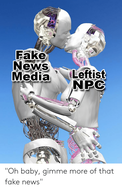 """gimme more: Fake  NewS  MediaLeftist  NPC """"Oh baby, gimme more of that fake news"""""""