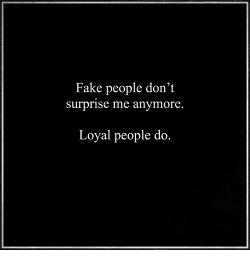 fake people dont surprise me anymore loyal people do 12932942 fake people don't surprise me anymore loyal people do meme on sizzle
