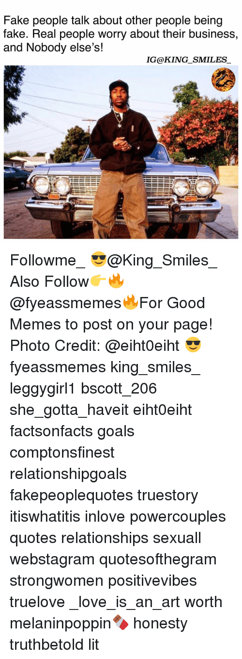 Fake, Goals, and Lit: Fake people talk about other people being  fake. Real people worry about their business,  and Nobody else's!  IG@KING_SMILES Followme_ 😎@King_Smiles_ Also Follow👉🔥@fyeassmemes🔥For Good Memes to post on your page! Photo Credit: @eiht0eiht 😎 fyeassmemes king_smiles_ leggygirl1 bscott_206 she_gotta_haveit eiht0eiht factsonfacts goals comptonsfinest relationshipgoals fakepeoplequotes truestory itiswhatitis inlove powercouples quotes relationships sexuall webstagram quotesofthegram strongwomen positivevibes truelove _love_is_an_art worth melaninpoppin🍫 honesty truthbetold lit