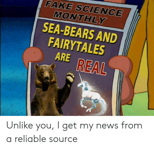Reliable Source: FAKE SCIENCE  MONTHLY  SEA-BEARS AND  FAIRYTALES  ARE REAL Unlike you, I get my news from a reliable source