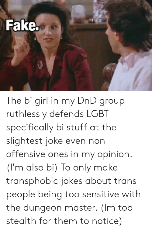 Dungeon Master: Fake. The bi girl in my DnD group ruthlessly defends LGBT specifically bi stuff at the slightest joke even non offensive ones in my opinion.(I'm also bi) To only make transphobic jokes about trans people being too sensitive with the dungeon master. (Im too stealth for them to notice)