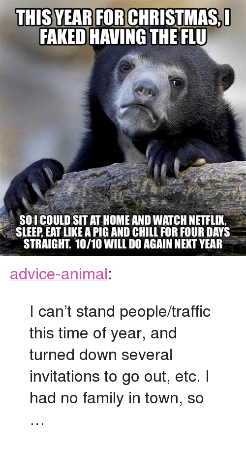 "Advice, Chill, and Family: FAKED HAVING THE FLU  4  SOI COULD SIT AT HOME AND WATCH NETFLIK,  SLEEP, EAT LIKE A PIG AND CHILL FOR FOUR DAYS  STRAIGHT. 10/10 WILL DO AGAIN NEXT YEAR <p><a href=""http://advice-animal.tumblr.com/post/169027926616/i-cant-stand-peopletraffic-this-time-of-year"" class=""tumblr_blog"">advice-animal</a>:</p>  <blockquote><p>I can't stand people/traffic this time of year, and turned down several invitations to go out, etc. I had no family in town, so …</p></blockquote>"