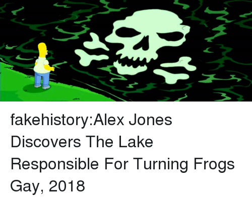 Alex Jones: fakehistory:Alex Jones Discovers The Lake Responsible For Turning Frogs Gay, 2018