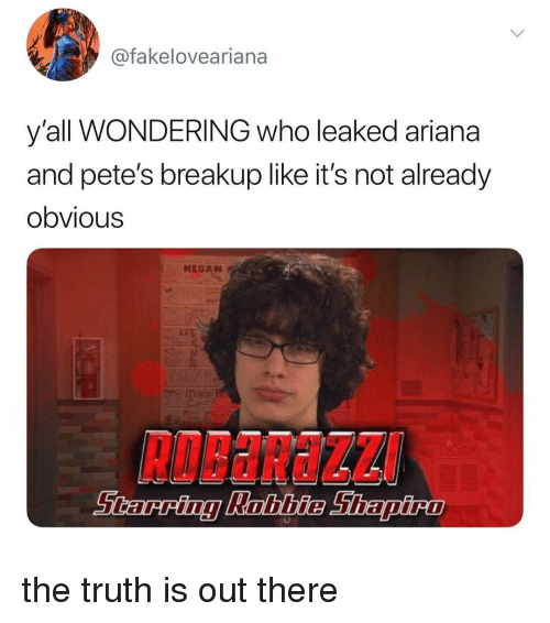 breakup: @fakeloveariana  y'all WONDERING who leaked ariana  and pete's breakup like it's not already  obvious  HECAN  RoBaRaZZ the truth is out there
