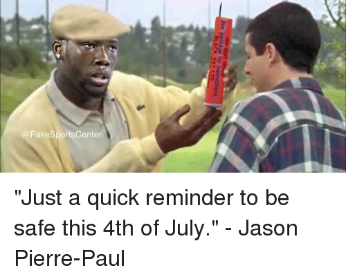 """pierre paul: @FakeSportsCenter """"Just a quick reminder to be safe this 4th of July."""" - Jason Pierre-Paul"""