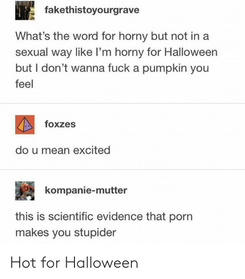 Halloween, Mean, and Pumpkin: fakethistoyourgrave  What's the word for horny but not ina  sexual way like I'm horny for Halloween  but I don't wanna fuck a pumpkin you  feel  foxzes  do u mean excited  kompanie-mutter  this is scientific evidence that porn  makes you stupider Hot for Halloween