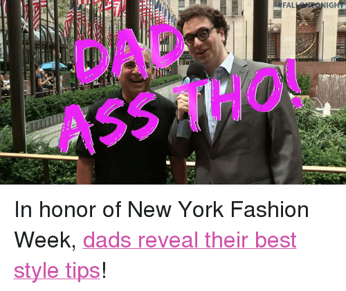 """new york fashion week: FAL  GHT  DAD  ASS THO <p>In honor of New YorkFashion Week, <a href=""""http://www.nbc.com/the-tonight-show/video/fashion-week-dad-edition/2905021"""" target=""""_blank"""">dads reveal their best style tips</a>!<br/></p>"""