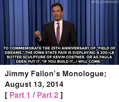 """iowa state:  #FAL  LONMONO  TO COMMEMORATE THE 25TH ANNIVERSARY OF """"FIELD OF  DREAMS,"""" THE IOWA STATE FAIR IS DISPLAYING A 200-LB  BUTTER SCULPTURE OF KEVIN COSTNER. OR AS PAULA  DEEN PUT IT, """"IF YOU BUILD IT...I WILL COME."""" <p><strong>Jimmy Fallon&rsquo;s Monologue; August 13, 2014</strong></p> <p><strong>[<a href=""""http://www.nbc.com/the-tonight-show/segments/10351"""" target=""""_blank"""">Part 1</a>/<a href=""""http://www.nbc.com/the-tonight-show/segments/10356"""" target=""""_blank"""">Part 2</a>]</strong></p>"""