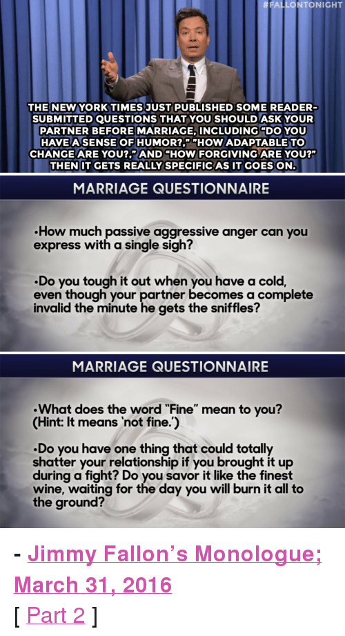 """Trump:  #FAL LONTONIGHT  THE NEW YORKTIMESJUST PUBLISHED SOME READER  SUBMITTED QUESTIONS THAT YOU SHOULD ASK YOUPR  PARTNER BEFORE MARRIAGE, INCLUDING """"DO YOU  HAVEASENSE OF HUMOR?,"""" """"HOW ADAPTABLE TO  CHANGE ARE YOU?,"""" AND """"HOW FORGIVING ARE YOU?""""  THENIT GETS REALLY SPECIFICAS IT GOES ON  AS IT GOES  MARRIAGE QUESTIONNAIRE  .How much passive  express with a single sigh?  aggressive anger  can you  .Do you tough it out when you have a cold,  even though your partner becomes a complete  invalid the minute he gets the sniffles?  MARRIAGE QUESTIONNAIRE  What does the word """"Fine"""" mean to vou?  (Hint: It means not fine.)  Do you have one thing that could totally  shatter your relationship if you brought it up  during a fight? Do you savor it like the finest  wine, waiting for the day you will burn it all to  the ground? <p><b>- <a href=""""http://www.nbc.com/the-tonight-show/video/chipotle-considers-hamburger-restaurant-monologue/3011964"""" target=""""_blank"""">Jimmy Fallon's Monologue; March 31, 2016</a></b></p><p>[ <a href=""""http://www.nbc.com/the-tonight-show/video/donald-trump-and-hillary-clinton-snapchat-face-swap-monologue/3011963"""" target=""""_blank"""">Part 2</a> ]<br/></p>"""