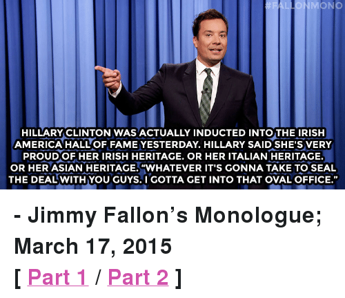 """oval office: FAL  MONO  HILLARY CLINTON WAS ACTUALLY INDUCTED INTO THE IRISH  AMERICA HALL OF FAME YESTERDAY. HILLARY SAID SHE'S VERY  PROUDOF HER IRISH HERITAGE. OR HER ITALIAN HERITAGE.  OR HER ASIAN HERITAGE.WHATEVER IT'S GONNA TAKE TO SEAL  THE DEAL WITH YOU GUYS. I GOTTA GET INTO THAT OVAL OFFICE."""" <p><b>- Jimmy Fallon's Monologue; March 17, 2015</b></p><p><b>[ <a href=""""http://www.nbc.com/the-tonight-show/segments/115356"""" target=""""_blank"""">Part 1</a> / <a href=""""http://www.nbc.com/the-tonight-show/segments/115361"""" target=""""_blank"""">Part 2</a> ]</b></p>"""