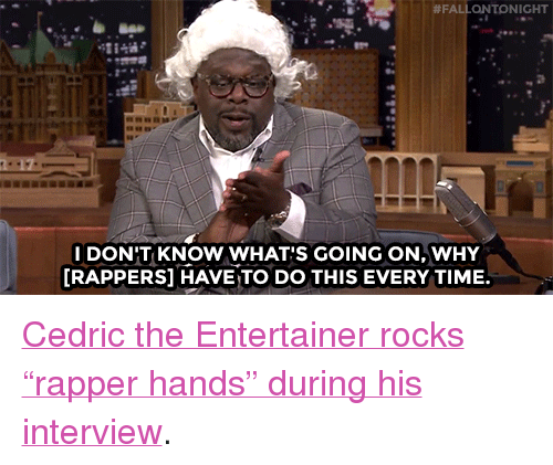 """cedric the entertainer:  #FAL ONTONIGHT  IDON'T KNOW WHAT'S GOING ON, WHY  [RAPPERS] HAVE TO DO THIS EVERY TIME. <p><a href=""""http://www.nbc.com/the-tonight-show/video/cedric-the-entertainer-talks-with-rapper-hands/3050049"""" target=""""_blank"""">Cedric the Entertainer rocks &ldquo;rapper hands&rdquo; during his interview</a>.<br/></p>"""
