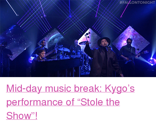 """stole the show:  #FALA NTONIGHT <p><a href=""""http://www.nbc.com/the-tonight-show/video/kygo-ft-parson-james-stole-the-show/2990858"""" target=""""_blank"""">Mid-day music break:Kygo&rsquo;s performance of """"Stole the Show""""!</a><br/></p>"""
