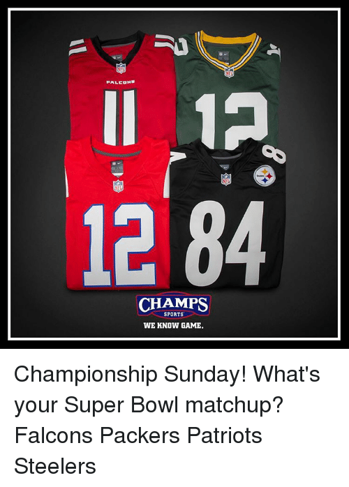 Memes, Super Bowl, and Falcons: FALCONS  12  NFL  12 84  CHAMPS  WE KNOW GAME. Championship Sunday! What's your Super Bowl matchup? Falcons Packers Patriots Steelers