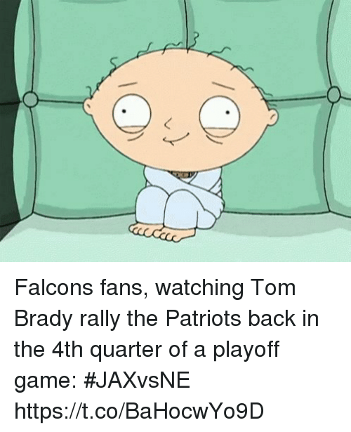 Falcons Fans: Falcons fans, watching Tom Brady rally the Patriots back in the 4th quarter of a playoff game: #JAXvsNE https://t.co/BaHocwYo9D
