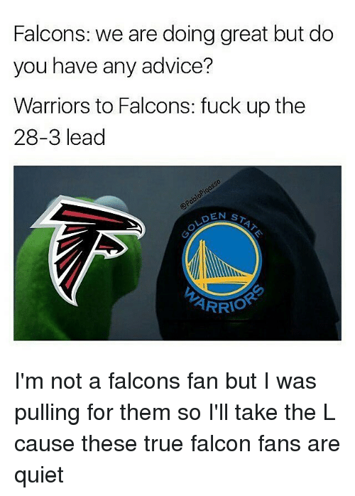 Falcons Fans: Falcons: we are doing great but do  you have any advice?  Warriors to Falcons: fuck up the  28-3 lead  DEN  ST  ARRIO I'm not a falcons fan but I was pulling for them so I'll take the L cause these true falcon fans are quiet