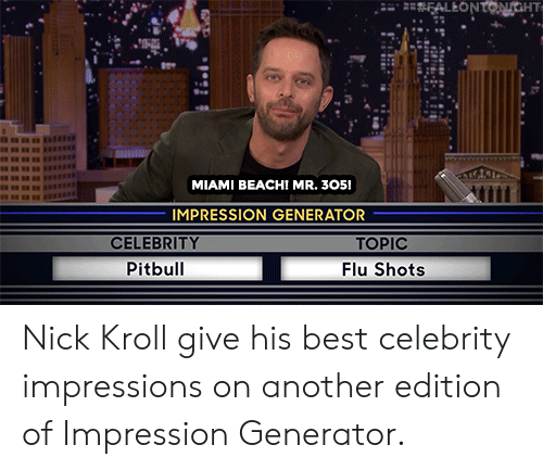 celebrity: FALEONTONGHT  MIAMI BEACH! MR. 305!  IMPRESSION GENERATOR  CELEBRITY  TOPIC  Pitbull  Flu Shots Nick Kroll give his best celebrity impressions on another edition of Impression Generator.