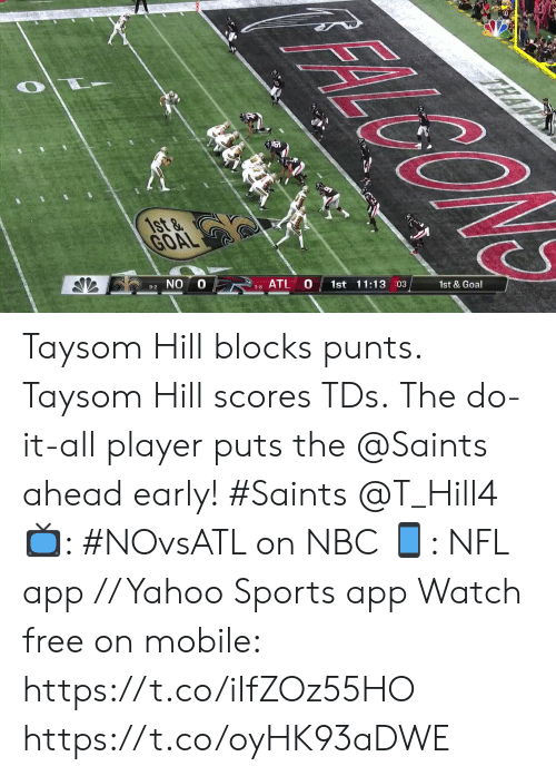 tds: FALGON  TEAN  1st &  GOAL  1st & Goal  1st 11:13 03  10  ATL  3-8  9-2 NO Taysom Hill blocks punts. Taysom Hill scores TDs.  The do-it-all player puts the @Saints ahead early! #Saints @T_Hill4  📺: #NOvsATL on NBC 📱: NFL app // Yahoo Sports app Watch free on mobile: https://t.co/iIfZOz55HO https://t.co/oyHK93aDWE