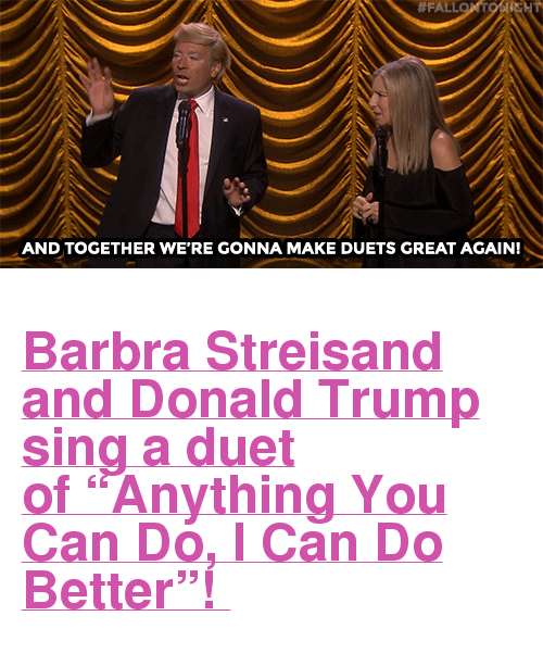 "Barbra Streisand:  #FALL  AND TOGETHER WE'RE GONNA MAKE DUETS GREAT AGAIN! <h2><a href=""https://www.youtube.com/watch?v=xv1np1f8xlc"" target=""_blank"">Barbra Streisand and Donald Trump sing a duet of ""Anything You Can Do, I Can Do Better""! </a></h2>"