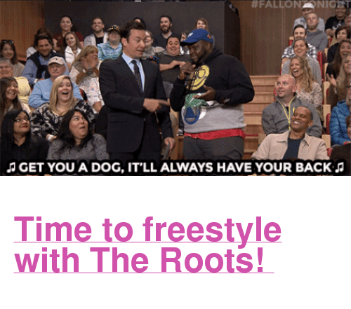 "Fall:  #FALL  GET  GET YOU A DOG, IT'LL ALWAYS HAVE YOUR BACKJJ <h2><a href=""https://www.youtube.com/watch?v=lL8c-BTeS8w"" target=""_blank"">Time to freestyle with The Roots! </a></h2>"