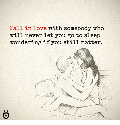 Fall, Go to Sleep, and Love: Fall in love with somebody who  will never let you go to sleep  wondering if you still matter.  IR