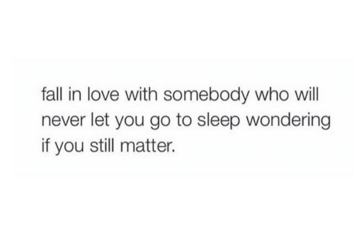 fall in love with: fall in love with somebody who will  never let you go to sleep wondering  if you still matter.