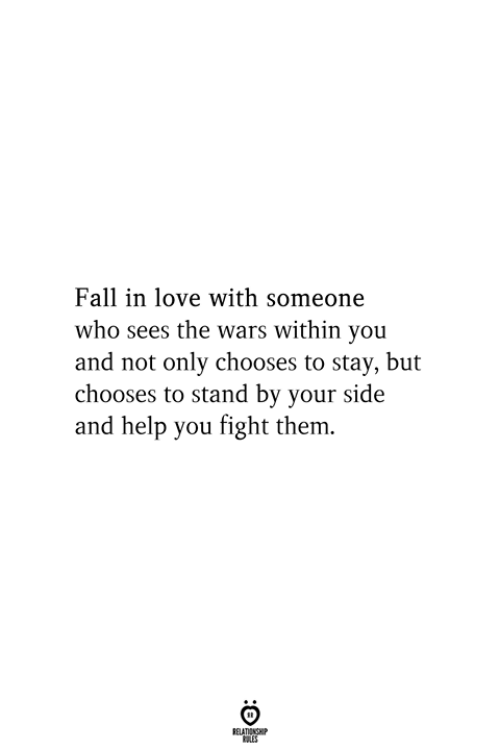stand by: Fall in love with someone  who sees the wars within you  and not only chooses to stay, but  chooses to stand by your side  and help you fight them.