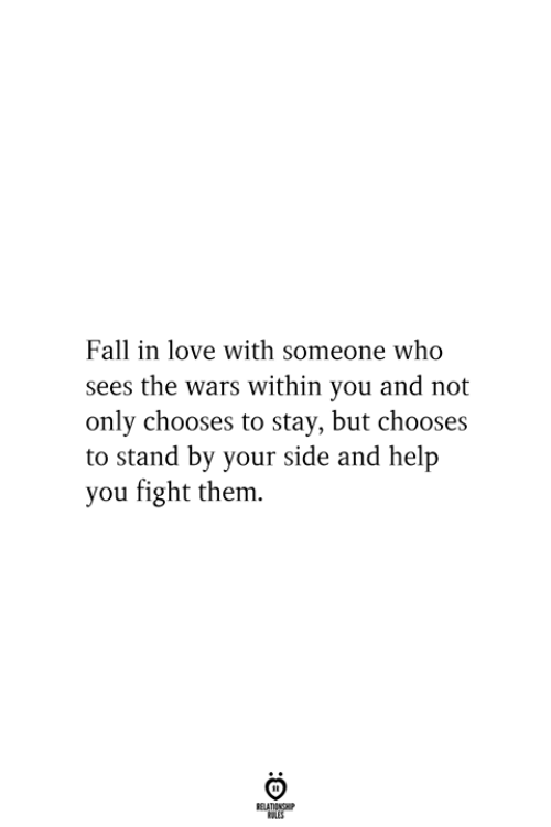 stand by: Fall in love with someone who  sees the wars within you and not  only chooses to stay, but chooses  to stand by your side and help  you fight them.  RELATIONSHIP  ES