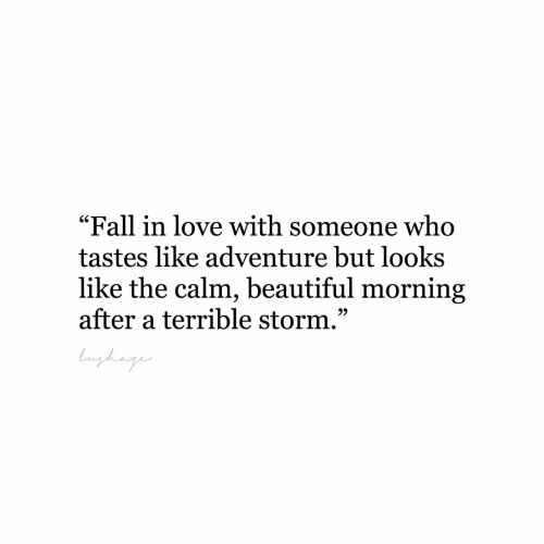 "fall in love with: ""Fall in love with someone who  tastes like adventure but looks  like the calm, beautiful morning  after a terrible storm.""  bnghag"