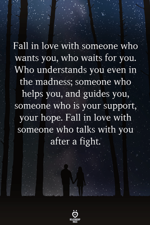 madness: Fall in love with someone who  wants you, who waits for you.  Who understands you even iın  the madness; someone who  helps you, and guides you,  someone who is your support,  your hope. Fall in love with  someone who talks with you  after a fight
