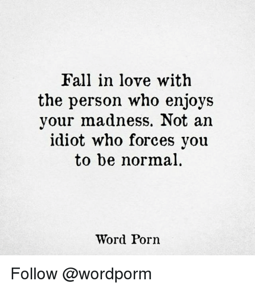 Memes, 🤖, and Words: Fall in love with  the person who enjoys  your madness. Not an  idiot who forces you  to be normal  Word Porn Follow @wordporm
