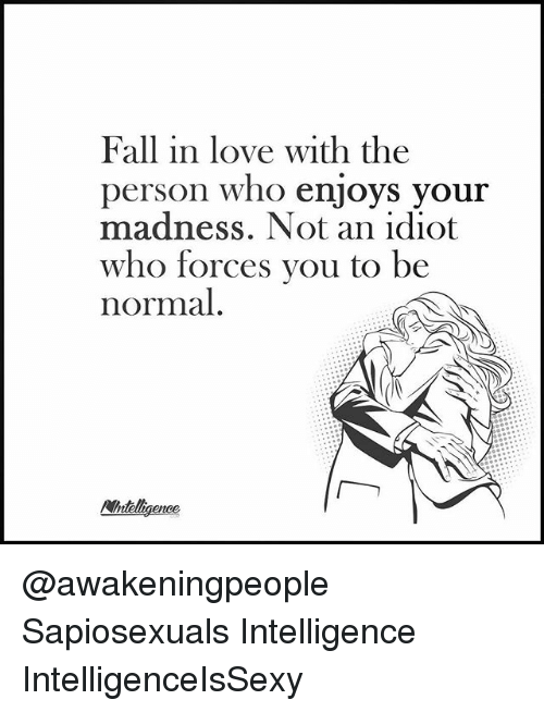 Fall, Love, and Memes: Fall in love with the  person who enjoys your  madness. Not an idiot  who forces you to be  normal  Ainteligence @awakeningpeople Sapiosexuals Intelligence IntelligenceIsSexy