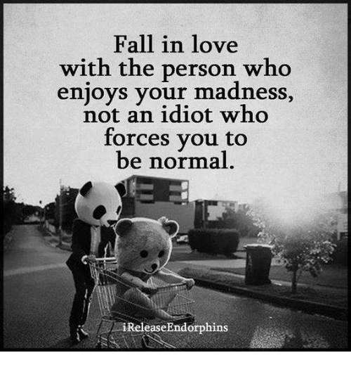 Fall: Fall in love  with the person who  enjoys your madness  an idiot who  forces you to  be normal  i ReleaseEndorphins