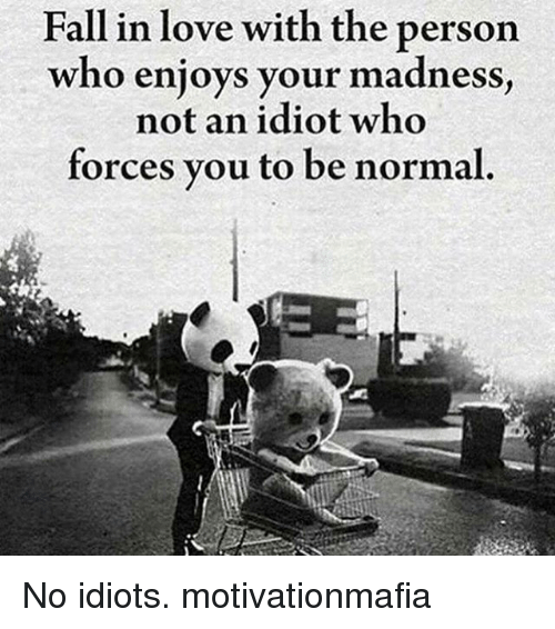 Idiotness: Fall in love with the person  who enjoys your madness  not an idiot who  forces you to be normal. No idiots. motivationmafia