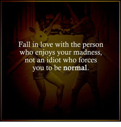 Idiotness: Fall in love with the person  who enjoys your madness  not an idiot who forces  you to be normal
