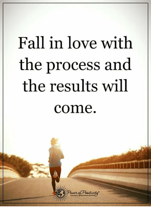 Fall: Fall in love with  the process and  the results will  comme