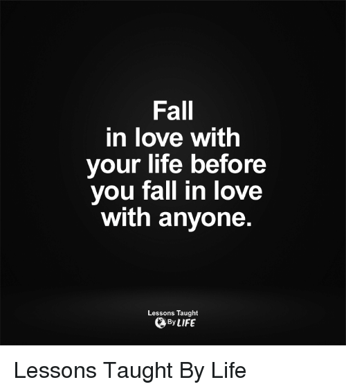 Fall: Fall  in love with  your life before  you fall in love  with anyone  Lessons Taught  By LIFE Lessons Taught By Life