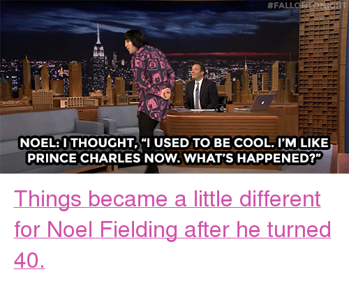 """A Little Different:  # FALL  NOEL:ITHOUGHT,""""I USED TO BE COOL. I'M LIKE  PRINCE CHARLES NOW.WHAT'S HAPPENED?"""" <p><a href=""""http://www.nbc.com/the-tonight-show/video/noel-fielding-finally-pays-up-on-a-bet-with-jimmy/2967531"""" target=""""_blank"""">Things became a little different for Noel Fielding after he turned 40.</a></p>"""